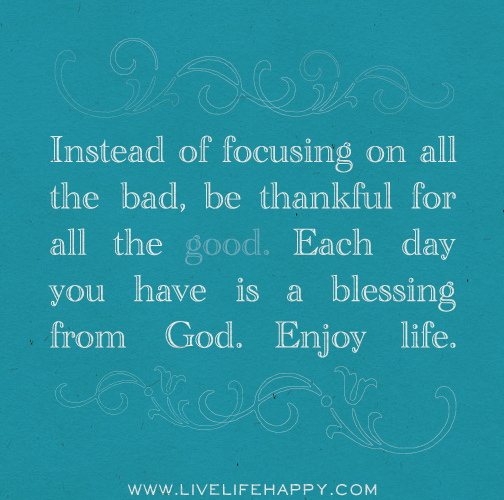 Be grateful for each day.. It is a blessing from God.